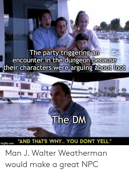 """Party, DnD, and Make A: The party triggering an  encounter in the dungeon because  their characters were arguing about loot  The DM  """"AND THAT'S WHY.. YOU DONT YELL  imgflip.com Man J. Walter Weatherman would make a great NPC"""