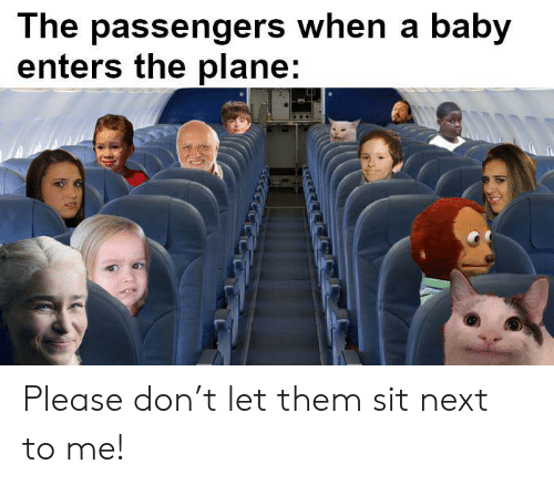 Passengers: The passengers when a baby  enters the plane: Please don't let them sit next to me!
