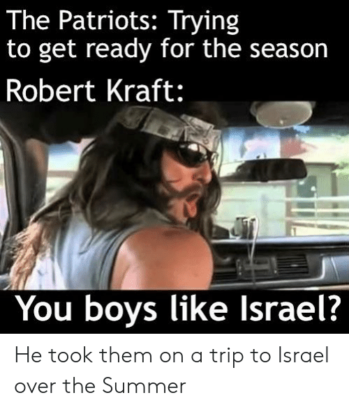robert kraft: The Patriots: Trying  to get ready for the season  Robert Kraft:  You boys like Israel? He took them on a trip to Israel over the Summer
