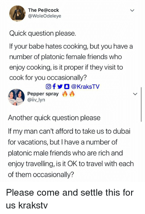 Friends, Memes, and Travel: The Pe@cock  @WoleOdeleye  Quick question please.  If your babe hates cooking, but you have a  number of platonic female friends who  enjoy cooking, is it proper if they visit to  cook for you occasionally?  回f y O @KraksTV  Pepper spray  @iiv lyn  Another quick question please  If my man can't afford to take us to dubai  for vacations, but I have a number of  platonic male friends who are rich and  enjoy travelling, is it OK to travel with each  of them occasionally? Please come and settle this for us krakstv
