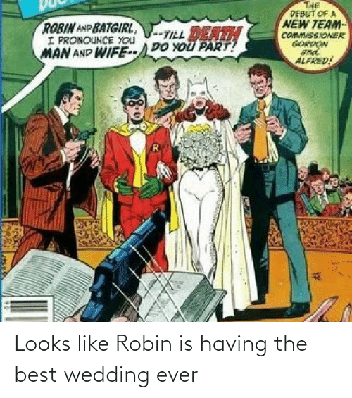Gordon: THE  PEBUT OF A  NEW TEAM  COMM/SSIONER  GORDON  ROBIN AND BATGIRL,  I PRONOUNCE YOU  MAN AND WIFE--DO YOU PART!  -TILL DEATH  ALFRED! Looks like Robin is having the best wedding ever