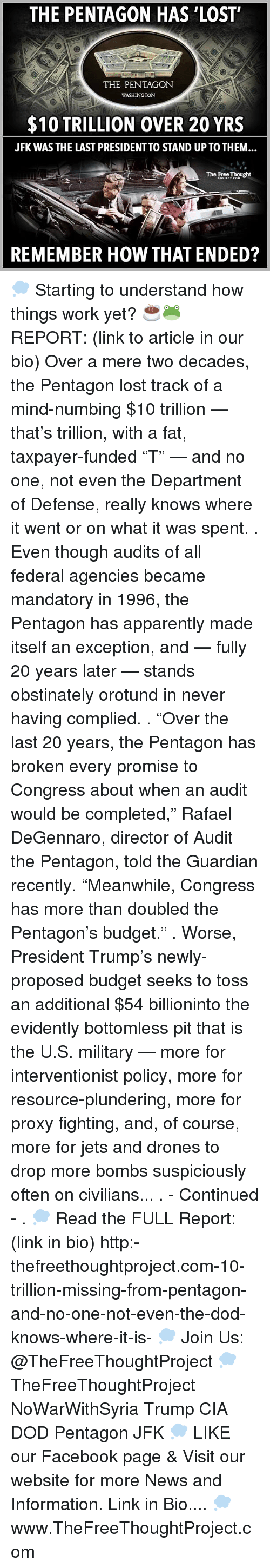 """Apparently, Facebook, and Memes: THE PENTAGON HAS LOST'  THE PENTAGON  WASHINGTON  $10 TRILLION OVER 20 YRS  JFK WAS THE LAST PRESIDENTTO STAND UP TO THEM  The Free Thought  REMEMBER HOW THAT ENDED? 💭 Starting to understand how things work yet? ☕️🐸 REPORT: (link to article in our bio) Over a mere two decades, the Pentagon lost track of a mind-numbing $10 trillion — that's trillion, with a fat, taxpayer-funded """"T"""" — and no one, not even the Department of Defense, really knows where it went or on what it was spent. . Even though audits of all federal agencies became mandatory in 1996, the Pentagon has apparently made itself an exception, and — fully 20 years later — stands obstinately orotund in never having complied. . """"Over the last 20 years, the Pentagon has broken every promise to Congress about when an audit would be completed,"""" Rafael DeGennaro, director of Audit the Pentagon, told the Guardian recently. """"Meanwhile, Congress has more than doubled the Pentagon's budget."""" . Worse, President Trump's newly-proposed budget seeks to toss an additional $54 billioninto the evidently bottomless pit that is the U.S. military — more for interventionist policy, more for resource-plundering, more for proxy fighting, and, of course, more for jets and drones to drop more bombs suspiciously often on civilians... . - Continued - . 💭 Read the FULL Report: (link in bio) http:-thefreethoughtproject.com-10-trillion-missing-from-pentagon-and-no-one-not-even-the-dod-knows-where-it-is- 💭 Join Us: @TheFreeThoughtProject 💭 TheFreeThoughtProject NoWarWithSyria Trump CIA DOD Pentagon JFK 💭 LIKE our Facebook page & Visit our website for more News and Information. Link in Bio.... 💭 www.TheFreeThoughtProject.com"""