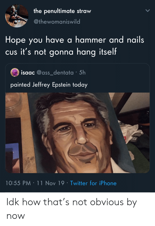 hammer: the penultimate straw  @thewomaniswild  Hope you have a hammer and nails  CUs it's not gonna hang itself  isaac @ass_dentata 5h  painted Jeffrey Epstein today  10:55 PM 11 Nov 19 Twitter for iPhone Idk how that's not obvious by now