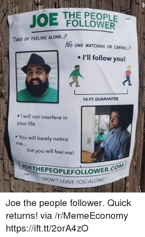 Being Alone, Life, and Joe: THE PEOPLE  FOLLOWER  TIRED OF FEELING ALONE..?  No ONE WATCHING OR CARING.  . I'll follow you!  10 FT. GUARANTEE  . I will not interfere in  your life  You will barely notice  but you will feel me!  OETHEPEOPLEFOLLOWER  WON'T LEAVE YOU AL  ALONE Joe the people follower. Quick returns! via /r/MemeEconomy https://ift.tt/2orA4zO