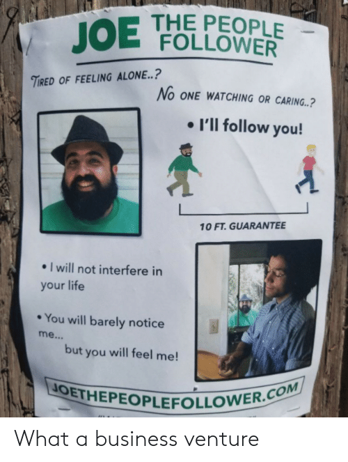 Being Alone, Life, and Business: THE PEOPLE  JOE FOLLOWER  TIRED OF FEELING ALONE..?  No ONE WATCHING OR CARING..?  I'll follow you!  10 FT. GUARANTEE  I will not interfere in  your life  You will barely notice  me...  but you will feel me!  JOETHEPEOPLEFOLLOWER.COM What a business venture