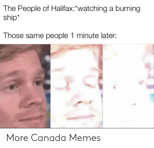Canada Memes: The People of Halifax:*watching a burning  ship*  Those same people 1 minute later: More Canada Memes