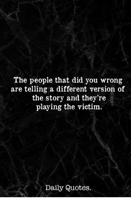 Quotes, Did, and You: The people that did you wrong  are telling a different version of  the story and they're  playing the victim.  Daily Quotes.