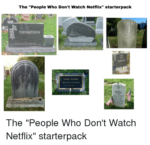 """Netflix, Starter Packs, and Watch: The """"People Who Don't Watch Netflix"""" starterpack  ACK  SALI  (0  THOMPSON  cd 22 Y  AY THE ROAD RASE TO MEET YDL  noc  DAVIS  Leslie Nielsen  Feb 11, 1926 Nov 28, 2010  """"Let 'er rip  AUDIE  MURPHY  XAS  MAJOR INFANTRY  WORLD WAR I  NE 20 192  MAY 28 1971  MEDAL OF HONOR  DSC  & OLC  M BSM &OLC  PH &2 OLC"""