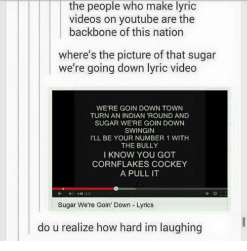 Im Laughing: the people who make lyric  videos on youtube are the  backbone of this nation  where's the picture of that sugar  we're going down lyric video  WE'RE GOIN DOWN TOWN  TURN AN INDIAN 'ROUND AND  SUGAR WE'RE GOIN DOWN  SWINGIN  ILL BE YOUR NUMBER 1 WITH  THE BULLY  I KNOW YOU GOT  CORNFLAKES COCKEY  A PULL IT  Sugar We're Goin' Down Lyrics  do u realize how hard im laughing