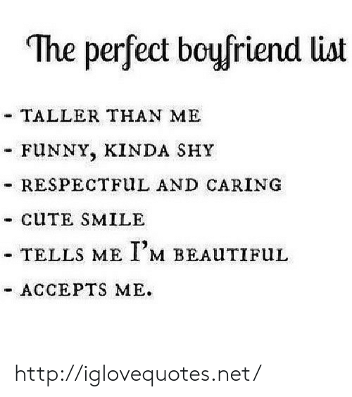 "respectful: ""The perfect boufriend list  TALLER THAN ME  FUNNY, KINDA SHY  - RESPECTFuL AND CARING  - CUTE SMILE  TELLS ME I,M BEALITIFuL  ACCEPTS ME. http://iglovequotes.net/"