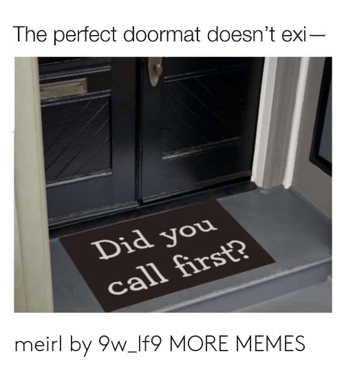 Dank, Memes, and Target: The perfect doormat doesn't exi-  Did you  call first? meirl by 9w_lf9 MORE MEMES