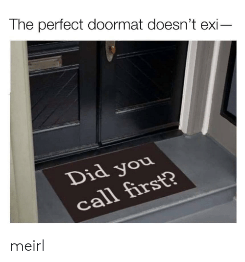 MeIRL, Did, and First: The perfect doormat doesn't exi-  Did you  call first? meirl