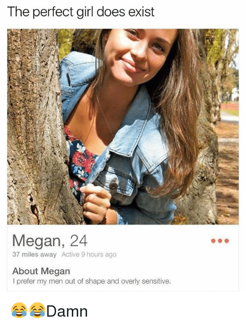 Megan, Memes, and Perfect Girl: The perfect girl does exist  Megan, 24  37 miles away Active 9 hours ago  About Megan  I prefer my men out of shape and overly sensitive. 😂😂Damn