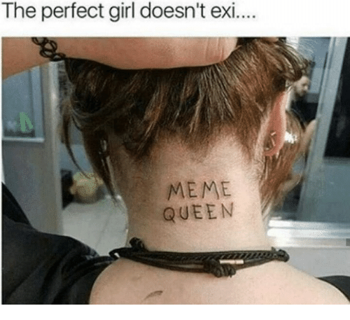 Meme, Perfect Girl, and Queen: The perfect girl doesn't exi..  MEME  QUEEN