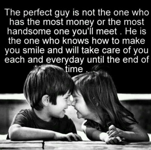 Money, How To, and Smile: The perfect guy is not the one who  has the most money or the most  handsome one you'll meet. He is  the one who knows how to make  you smile and will take care of you  each and everyday until the end of  time