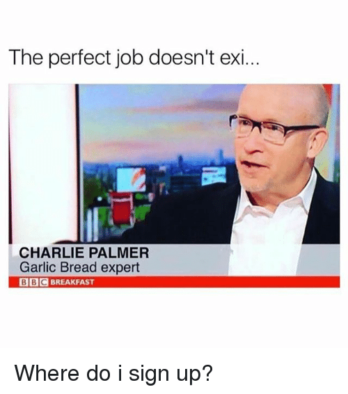 Charlie, Funny, and Breakfast: The perfect job doesn't exi.  CHARLIE PALMER  Garlic Bread expert  BBC BREAKFAST Where do i sign up?