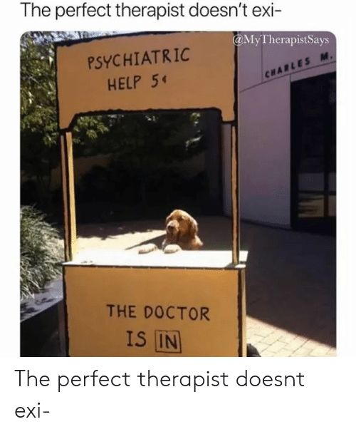 Doctor, Help, and The Doctor: The perfect therapist doesn't exi-  @MyTherapistSays  PSYCHIATRIC  HELP 5  CHARLES M.  THE DOCTOR  IS IN The perfect therapist doesnt exi-
