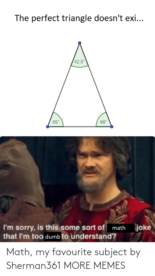Dumb: The perfect triangle doesn't exi...  42.0°  69°  69°  joke  I'm sorry, is this some sort of math  that I'm too dumb to understand? Math, my favourite subject by Sherman361 MORE MEMES