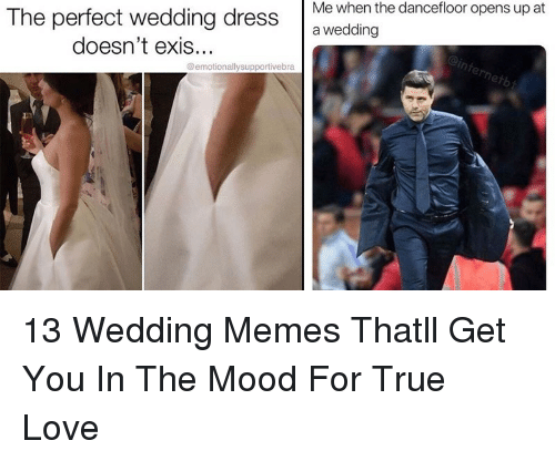 Love, Memes, and Mood: The perfect  wedding  dressMe  when  the  danceflor  opens  up  at  a wedding  doesn't exis.  @emotionallysupportivebra  le  netb 13 Wedding Memes Thatll Get You In The Mood For True Love