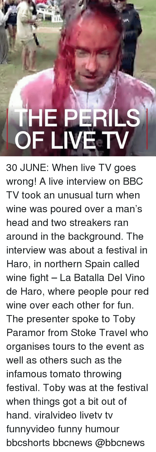 tomatos: THE PERILS  OF LIVEeTV 30 JUNE: When live TV goes wrong! A live interview on BBC TV took an unusual turn when wine was poured over a man's head and two streakers ran around in the background. The interview was about a festival in Haro, in northern Spain called wine fight – La Batalla Del Vino de Haro, where people pour red wine over each other for fun. The presenter spoke to Toby Paramor from Stoke Travel who organises tours to the event as well as others such as the infamous tomato throwing festival. Toby was at the festival when things got a bit out of hand. viralvideo livetv tv funnyvideo funny humour bbcshorts bbcnews @bbcnews