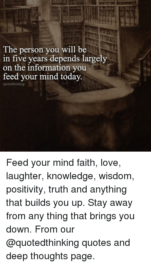 Memes, 🤖, and The Informant: The person you will be  in five years depends largely  on the information you  feed your mind today  quoted thinking Feed your mind faith, love, laughter, knowledge, wisdom, positivity, truth and anything that builds you up. Stay away from any thing that brings you down. From our @quotedthinking quotes and deep thoughts page.