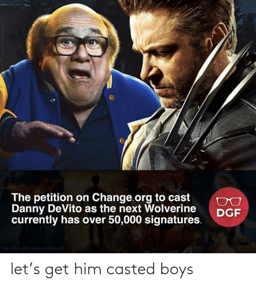 Casted: The petition on Change.org to cast  Danny DeVito as the next Wolverine  currently has over 50,000 signatures.  DGF let's get him casted boys