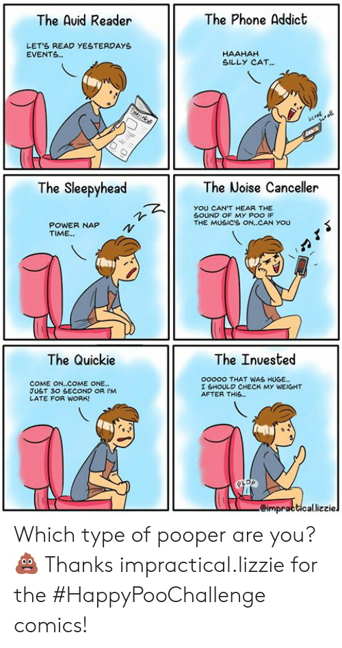Impractical: The Phone Addict  The Auid Reader  LETS READ YESTERDAYS  EVENTS.  HAAHAH  SILLY CAT..  TTAN  scral  roll  The Sleepyhead  The Noise Canceller  YOU CAN'T HEAR THE  SOUND OF MY POO IF  THE MUSIC'S ON..CAN YOU  POWER NAP  TIME.  The Quickie  The Inuested  ooooo THAT WAS HUGE...  COME ON..COME ONE...  JUST 30 SECOND OR IM  LATE FOR WORK!  I SHOULD CHECK MY WEIGHT  AFTER THIS..  eimpracticallizziel Which type of pooper are you?💩  Thanks impractical.lizzie for the #HappyPooChallenge comics!