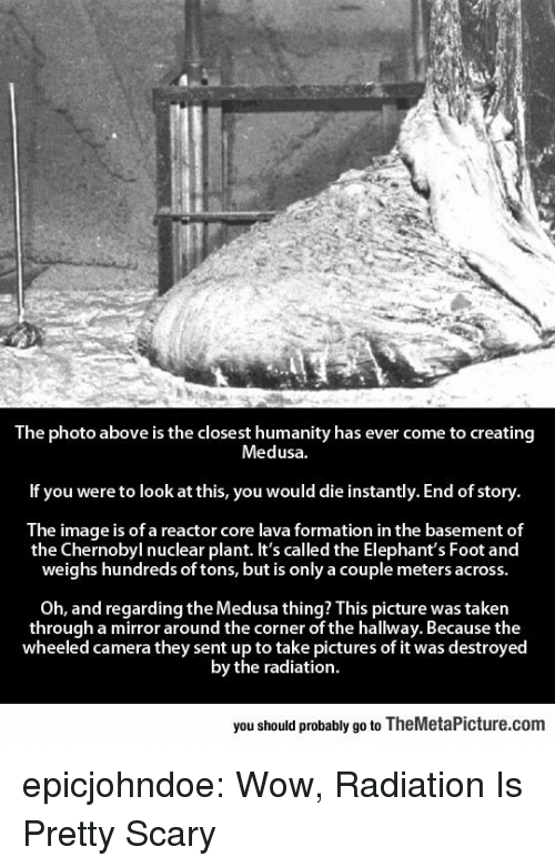 Formation: The photo above is the closest humanity has ever come to creating  Medusa  If you were to look at this, you would die instantly. End of story  The image is of a reactor core lava formation in the basement of  the Chernobyl nuclear plant. It's called the Elephant's Foot and  weighs hundreds of tons, but is only a couple meters across  Oh, and regarding the Medusa thing? This picture was taken  through a mirror around the corner of the hallway. Because the  wheeled camera they sent up to take pictures of it was destroyed  by the radiation  you should probably go to TheMetaPicture.com epicjohndoe:  Wow, Radiation Is Pretty Scary