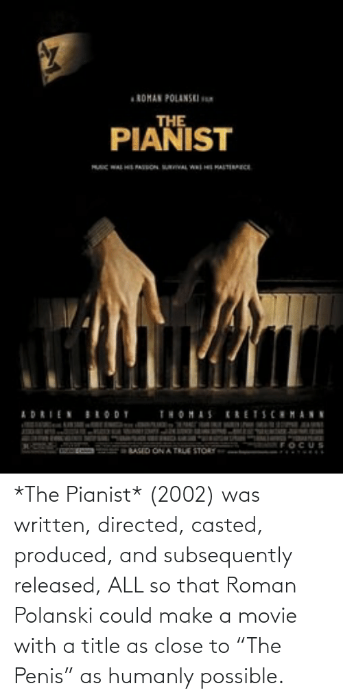 """Casted: *The Pianist* (2002) was written, directed, casted, produced, and subsequently released, ALL so that Roman Polanski could make a movie with a title as close to """"The Penis"""" as humanly possible."""