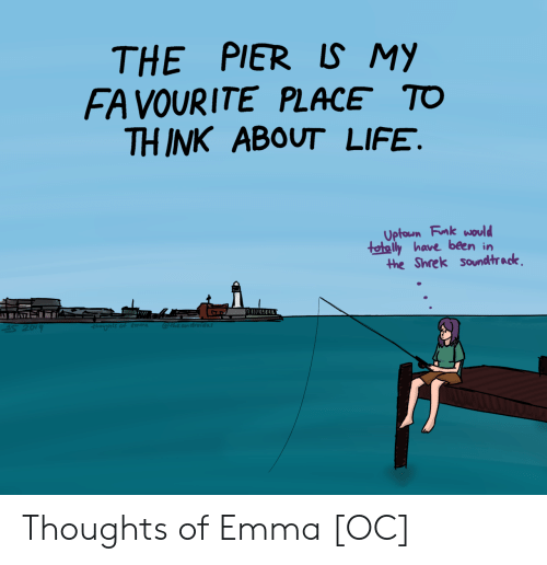 Life, Shrek, and Been: THE PIER LS MY  FA VOURITE PLACE TO  THINK ABOUT LIFE.  Uptoun Fnk would  tetaly have been in  the Shrek soundtrack Thoughts of Emma [OC]