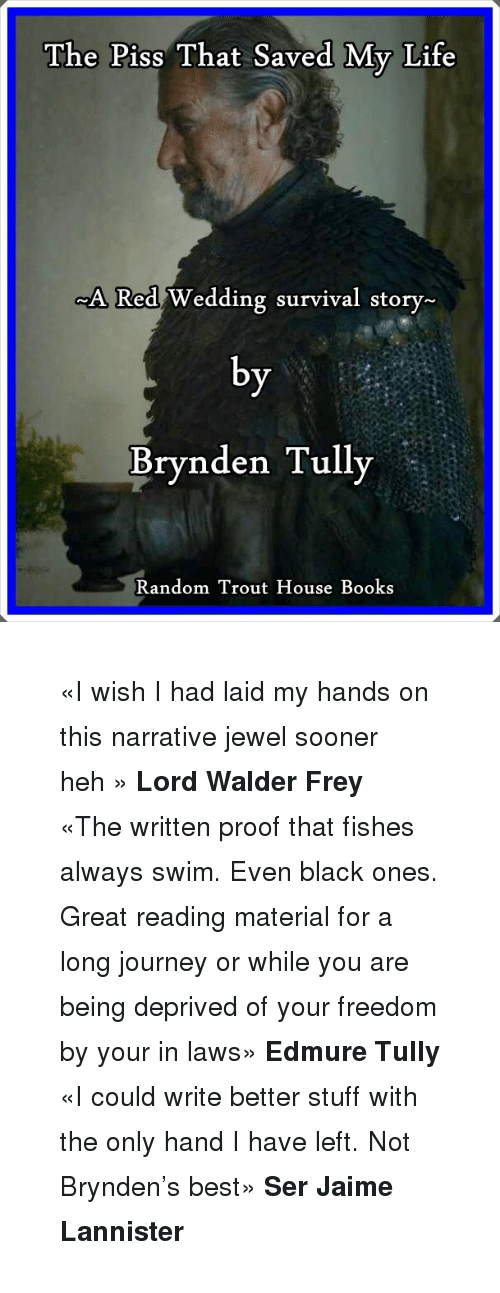 walder frey: The Piss That Saved My Life  ed Wedding survival story-  Brynden Tully  Random Trout House Books <blockquote> <p><small>«I wish I had laid my hands on this narrative jewel sooner heh» <strong>Lord Walder Frey</strong></small></p> <p><small>«The written proof that fishes always swim. Even black ones. Great reading material for a long journey or while you are being deprived of your freedom by your in laws» <strong>Edmure Tully</strong></small></p> <p><small>«I could write better stuff with the only hand I have left. Not Brynden's best» <strong>Ser Jaime Lannister</strong></small></p> </blockquote>