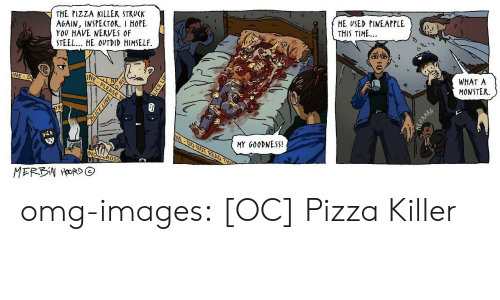 Monster, Omg, and Pizza: THE PIZZA KILLER STRUCK  AGAIN, INSPECTOR. I HOPE  YOU HAVE NERVES OF  STEEL.. HE OVTDID HIMSELF.  HE USED PINEAPPLE  THIS TIME...  WHAT A  MONSTER.  INE D  MY G00DNESS!  OS omg-images:  [OC] Pizza Killer