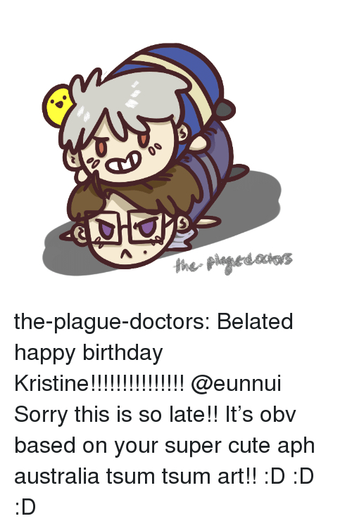 Birthday, Cute, and Sorry: the-plague-doctors:  Belated happy birthday Kristine!!!!!!!!!!!!!!! @eunnui Sorry this is so late!! It's obv based on your super cute aph australia tsum tsum art!! :D :D :D