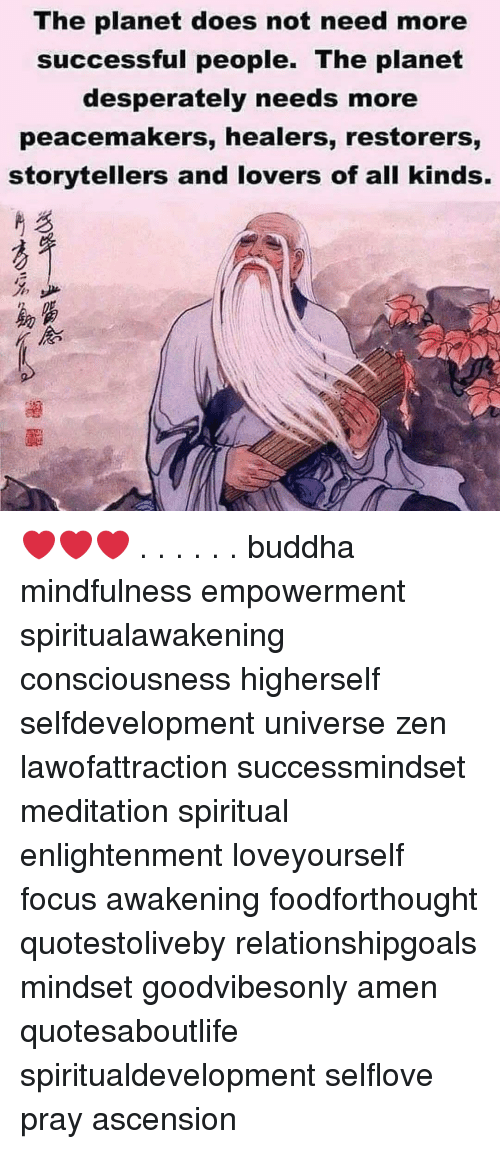 Buddha: The planet does not need more  successful people. The planet  desperately needs more  peacemakers, healers, restorers,  storytellers and lovers of all kinds.  %少  助富  《念 ❤️❤️❤️ . . . . . . buddha mindfulness empowerment spiritualawakening consciousness higherself selfdevelopment universe zen lawofattraction successmindset meditation spiritual enlightenment loveyourself focus awakening foodforthought quotestoliveby relationshipgoals mindset goodvibesonly amen quotesaboutlife spiritualdevelopment selflove pray ascension