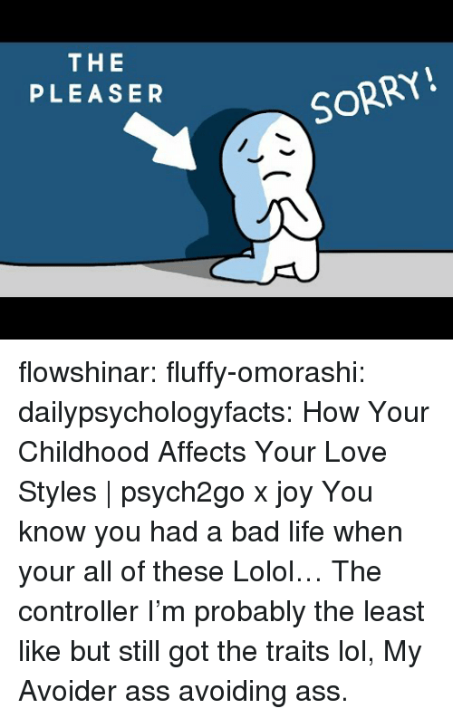 Ass, Bad, and Life: THE  PLEASER  SORRY! flowshinar:  fluffy-omorashi:   dailypsychologyfacts: How Your Childhood Affects Your Love Styles | psych2go x joy You know you had a bad life when your all of these Lolol… The controller I'm probably the least like but still got the traits lol,   My Avoider ass avoiding ass.