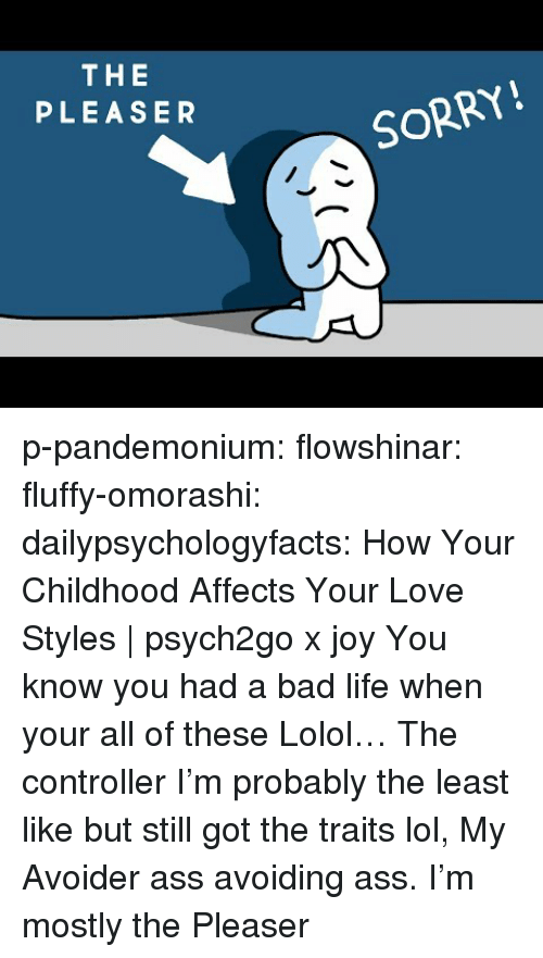 Ass, Bad, and Life: THE  PLEASER  SORRY! p-pandemonium:  flowshinar:  fluffy-omorashi:   dailypsychologyfacts: How Your Childhood Affects Your Love Styles | psych2go x joy You know you had a bad life when your all of these Lolol… The controller I'm probably the least like but still got the traits lol,   My Avoider ass avoiding ass.   I'm mostly the Pleaser
