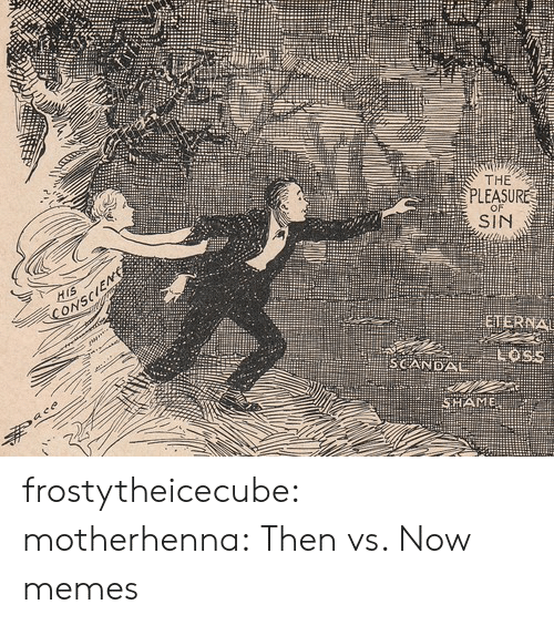 pleasure: THE  PLEASURE  SIN  SCANDAL frostytheicecube: motherhenna:   Then vs. Now memes
