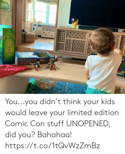 Comic Con: THE  POHER You...you didn't think your kids would leave your limited edition Comic Con stuff UNOPENED, did you? Bahahaa! https://t.co/1tQvWzZmBz