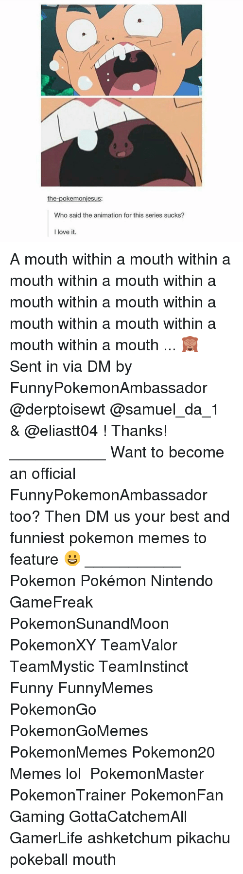 Memes, Pikachu, and 🤖: the-poke monjesus:  Who said the animation for this series sucks?  I love it. A mouth within a mouth within a mouth within a mouth within a mouth within a mouth within a mouth within a mouth within a mouth within a mouth ... 🙈 Sent in via DM by FunnyPokemonAmbassador @derptoisewt @samuel_da_1 & @eliastt04 ! Thanks! ___________ Want to become an official FunnyPokemonAmbassador too? Then DM us your best and funniest pokemon memes to feature 😀 ___________ Pokemon Pokémon Nintendo GameFreak PokemonSunandMoon PokemonXY TeamValor TeamMystic TeamInstinct Funny FunnyMemes PokemonGo PokemonGoMemes PokemonMemes Pokemon20 Memes lol ポケットモンスター PokemonMaster PokemonTrainer PokemonFan Gaming GottaCatchemAll GamerLife ashketchum pikachu pokeball mouth