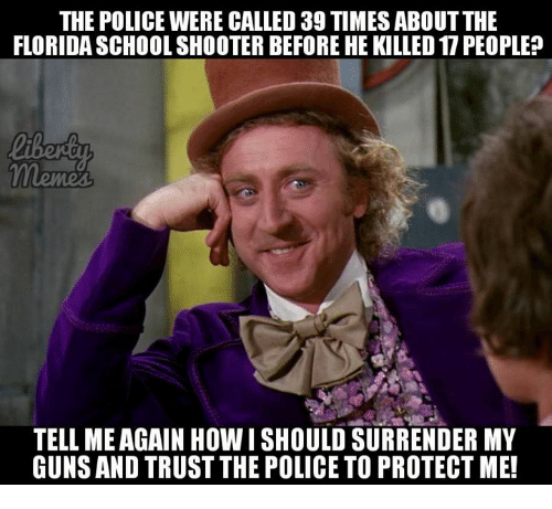Memes, Police, and School: THE POLICE WERE CALLED 39 TIMES ABOUT THE  FLORIDA SCHOOL SHOOTER BEFORE HE KILLED 17 PEOPLE?  TELL ME AGAIN HOWISHOULD SURRENDER MY  GUNSAND TRUST THE POLICE TO PROTECT ME!