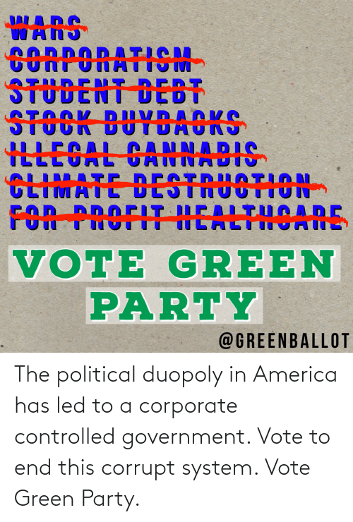 corporate: The political duopoly in America has led to a corporate controlled government. Vote to end this corrupt system. Vote Green Party.