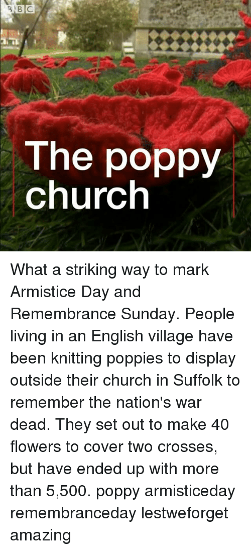Poppies: The poppy  church What a striking way to mark Armistice Day and Remembrance Sunday. People living in an English village have been knitting poppies to display outside their church in Suffolk to remember the nation's war dead. They set out to make 40 flowers to cover two crosses, but have ended up with more than 5,500. poppy armisticeday remembranceday lestweforget amazing