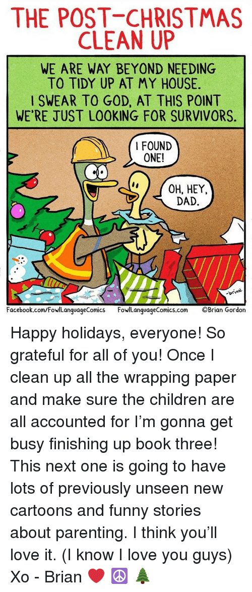 survivors: THE POST CHRISTMAS  CLEAN UP  WE ARE WAY BEYOND NEEDING  TO TIDY UP AT MY HOUSE  SWEAR TO GOD, AT THIS POINT  WE'RE JUST LOOKING FOR SURVIVORS  I FOUND  ONE!  CO  OH, HEY,  DAD  -briaN  Facebook.com/FowlLanguageComics FowlLanguageComics.com ©Brian Gordon Happy holidays, everyone! So grateful for all of you! Once I clean up all the wrapping paper and make sure the children are all accounted for I'm gonna get busy finishing up book three! This next one is going to have lots of previously unseen new cartoons and funny stories about parenting. I think you'll love it. (I know I love you guys) Xo - Brian ❤️ ☮️ 🌲