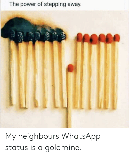 The Power Of Stepping Away My Neighbours Whatsapp Status Is