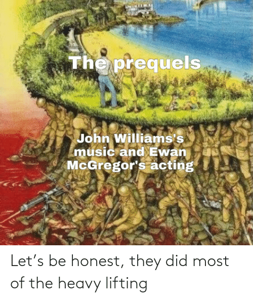 Acting: The prequels  John Williams's  music and Ewan  McGregor's acting Let's be honest, they did most of the heavy lifting