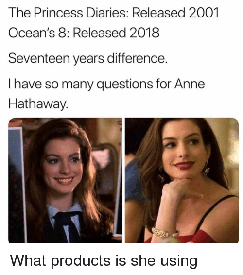 Anne Hathaway, Princess, and Girl Memes: The Princess Diaries: Released 2001  Ocean's 8: Released 2018  Seventeen years difference.  I have so many questions for Anne  Hathaway. What products is she using