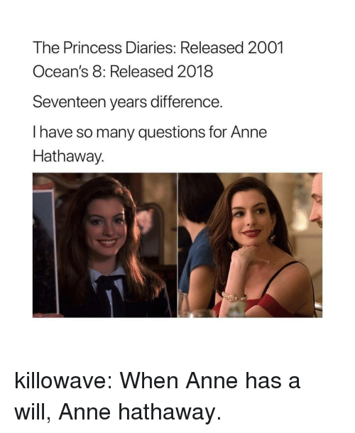 seventeen: The Princess Diaries: Released 2001  Ocean's 8: Released 2018  Seventeen years difference.  I have so many questions for Anne  Hathaway.  2 killowave: When Anne has a will, Anne hathaway.