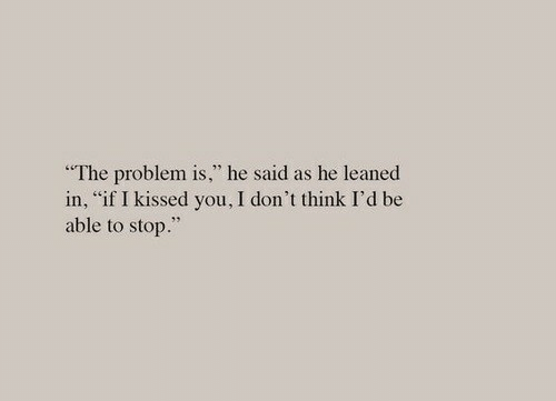 """Think, You, and Stop: """"The problem is,"""" he said as he leaned  in, """"if I kissed you, I don't think I'd be  able to stop."""""""