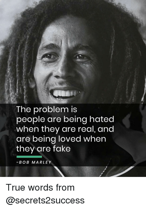 Bob Marley: The problem is  people are being hated  when they are real, and  are being loved when  they are fake  -BOB MARLEY True words from @secrets2success