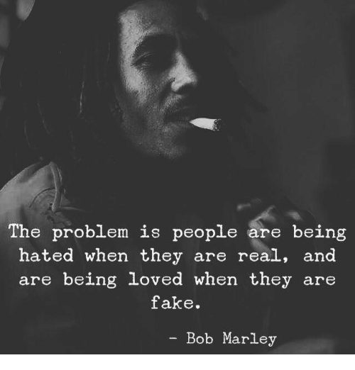 Bob Marley: The problem is people are being  hated when they are real, and  are being loved when they are  fake.  - Bob Marley